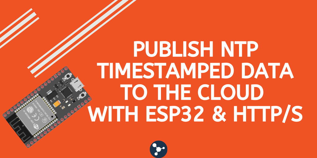 Publish NTP Timestamped data to the cloud with ESP32 & HTTPs